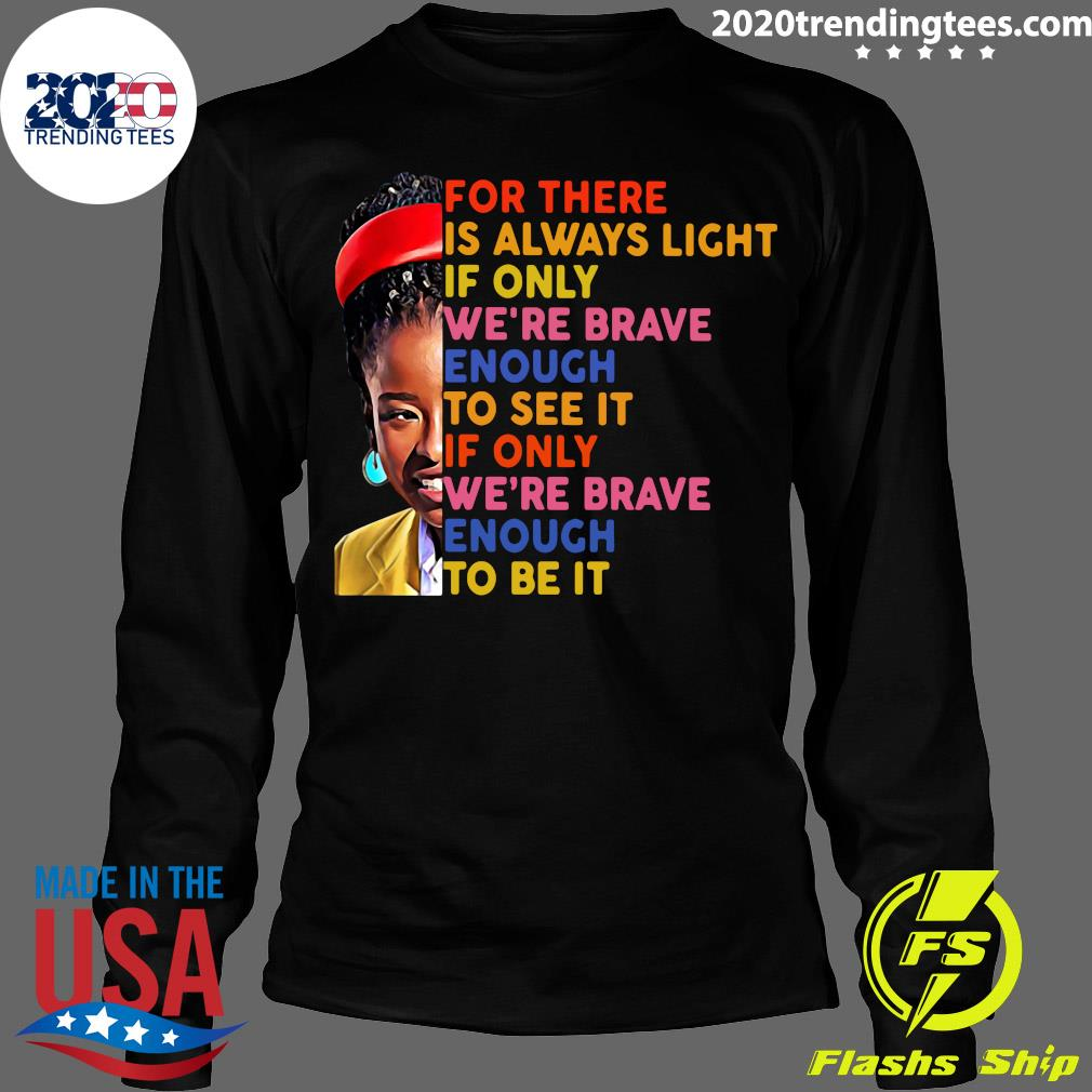 Amanda Gorman There Is Always Light If Only We're Brave Enough To See It If Only We're Brave Enough To Be It Shirt Longsleeve