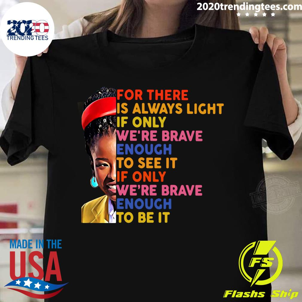 Amanda Gorman There Is Always Light If Only We're Brave Enough To See It If Only We're Brave Enough To Be It Shirt