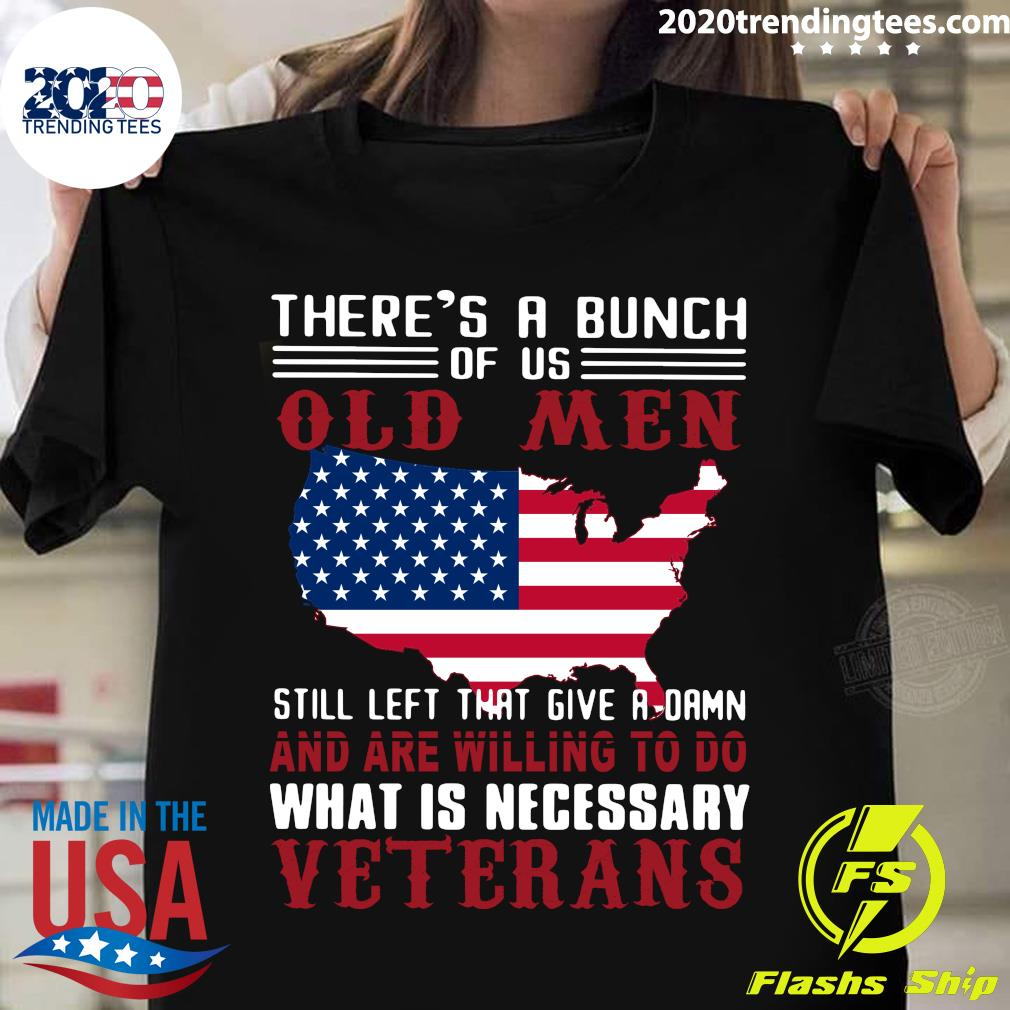 American Flag There's A Bunch Of Us Old Men Still Left That Give A Damn And Are Willing To Do What Is Necessary Veterans Shirt