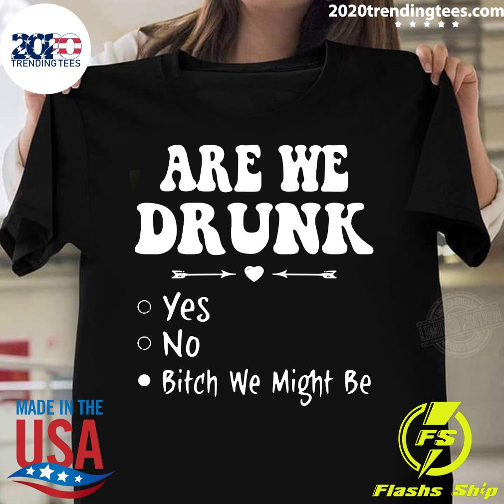 Are We Drunk Yes No Bitch We Might Be Shirt