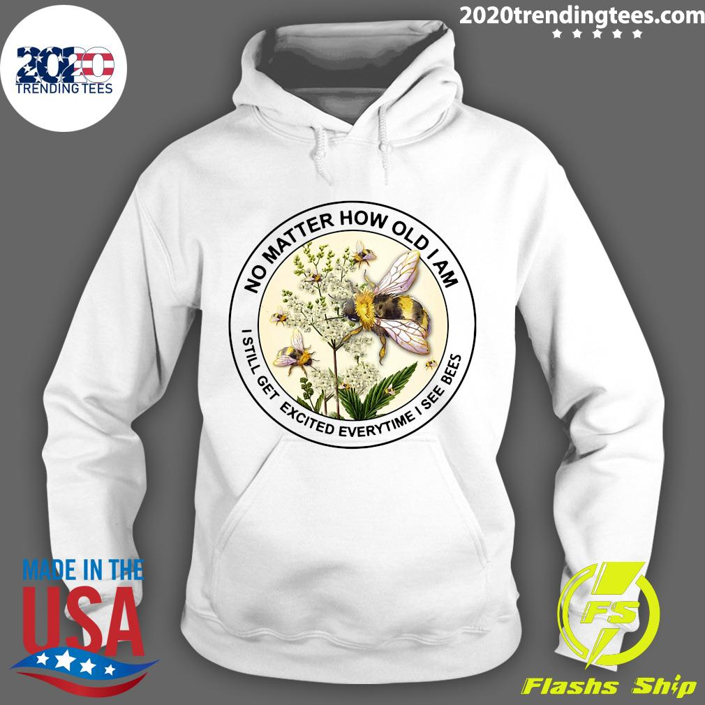 Bee No Matter How Old Am I Still Get Excited Everytime I See Bees Shirt Hoodie