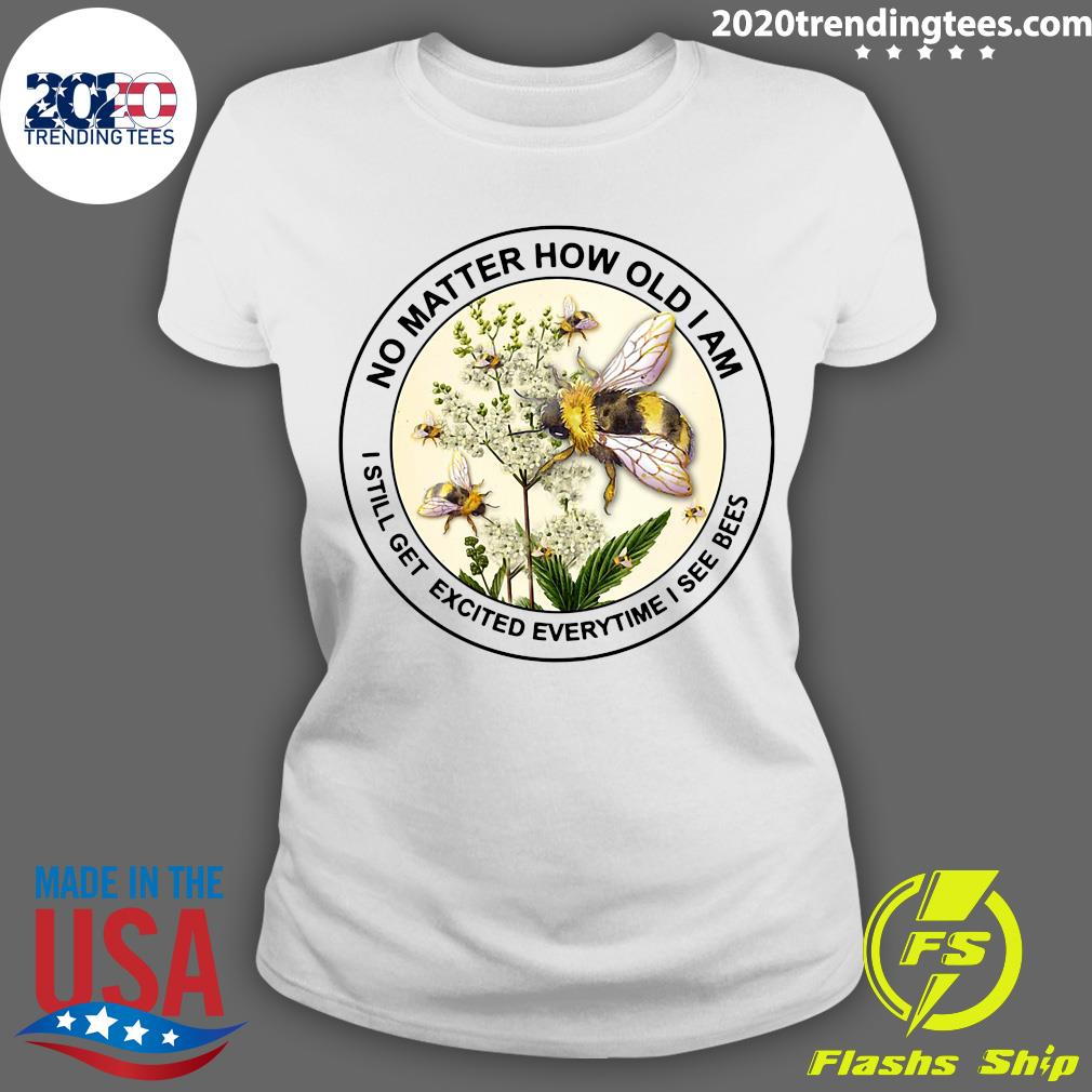 Bee No Matter How Old Am I Still Get Excited Everytime I See Bees Shirt Ladies tee