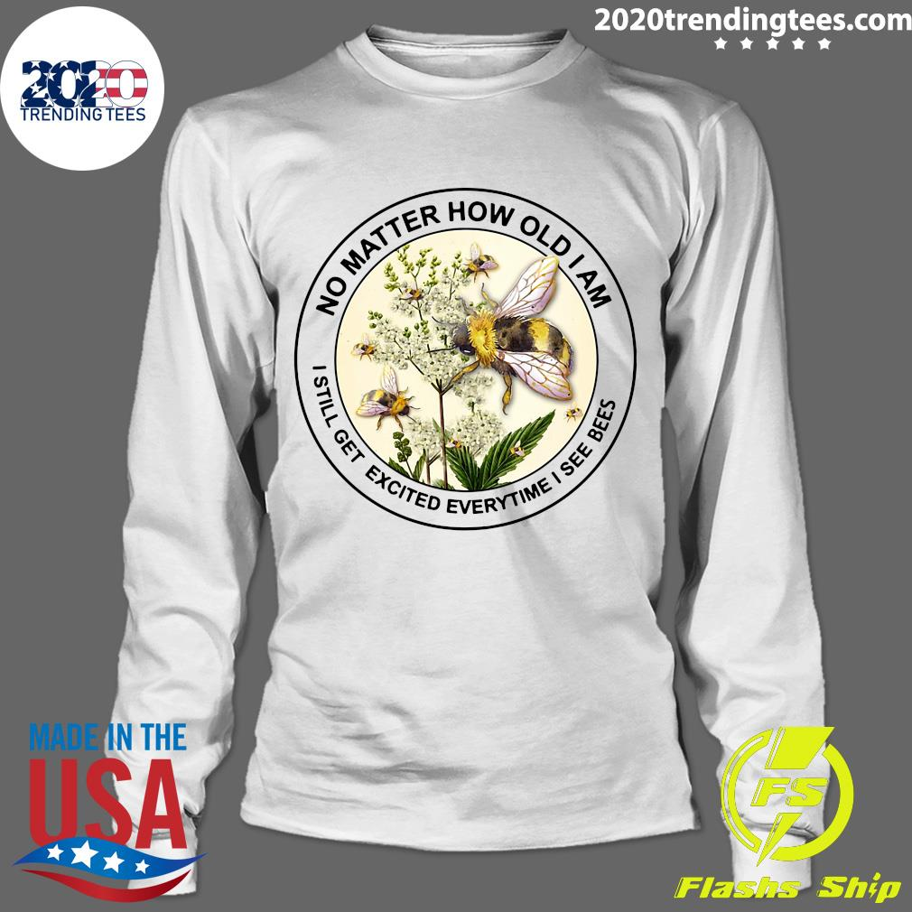 Bee No Matter How Old Am I Still Get Excited Everytime I See Bees Shirt Longsleeve
