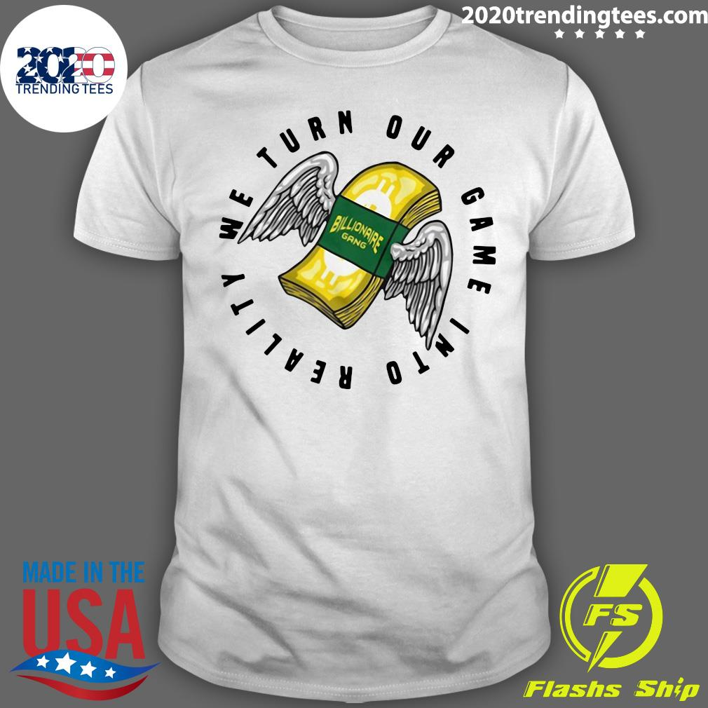 Billionaire Gang We Turn Our Game Into Reality Shirt