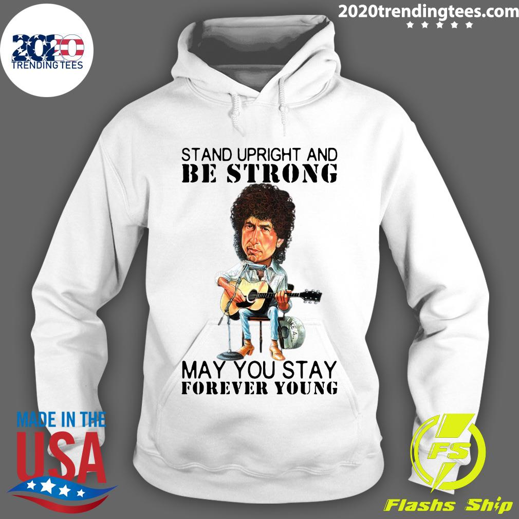 Bob Dylan Stand Upright And Be Strong May You Stay Forever Young Shirt Hoodie