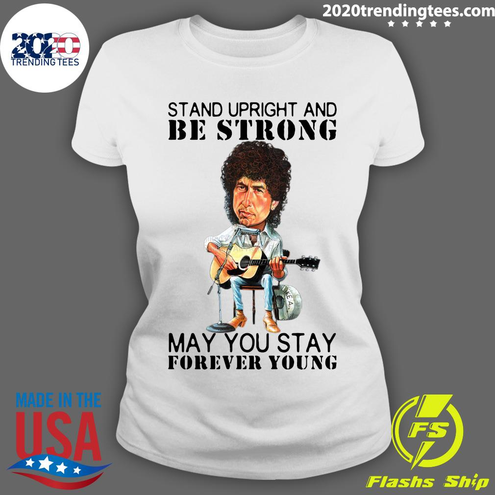 Bob Dylan Stand Upright And Be Strong May You Stay Forever Young Shirt Ladies tee