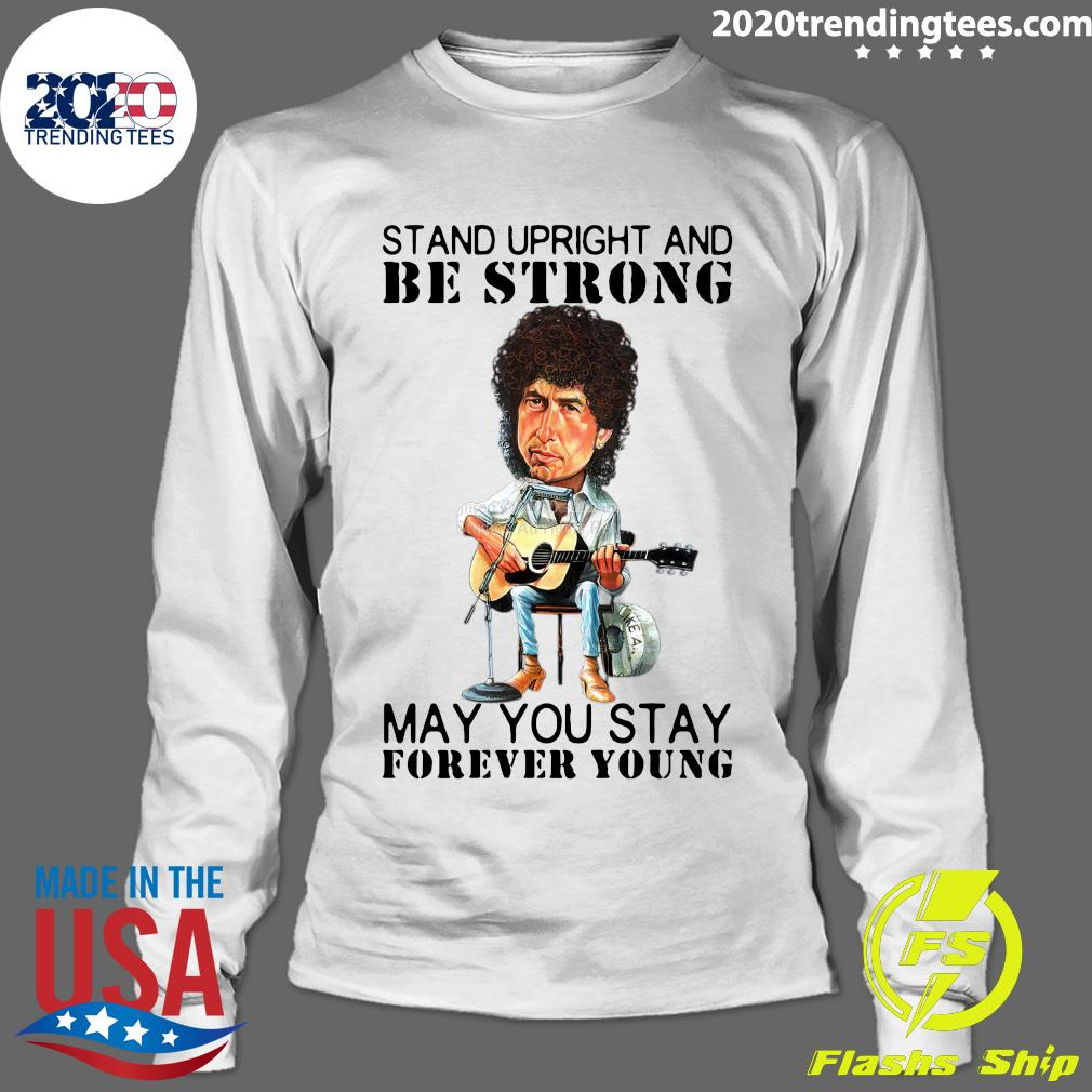 Bob Dylan Stand Upright And Be Strong May You Stay Forever Young Shirt Longsleeve