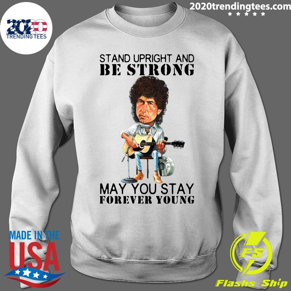Bob Dylan Stand Upright And Be Strong May You Stay Forever Young Shirt Sweater