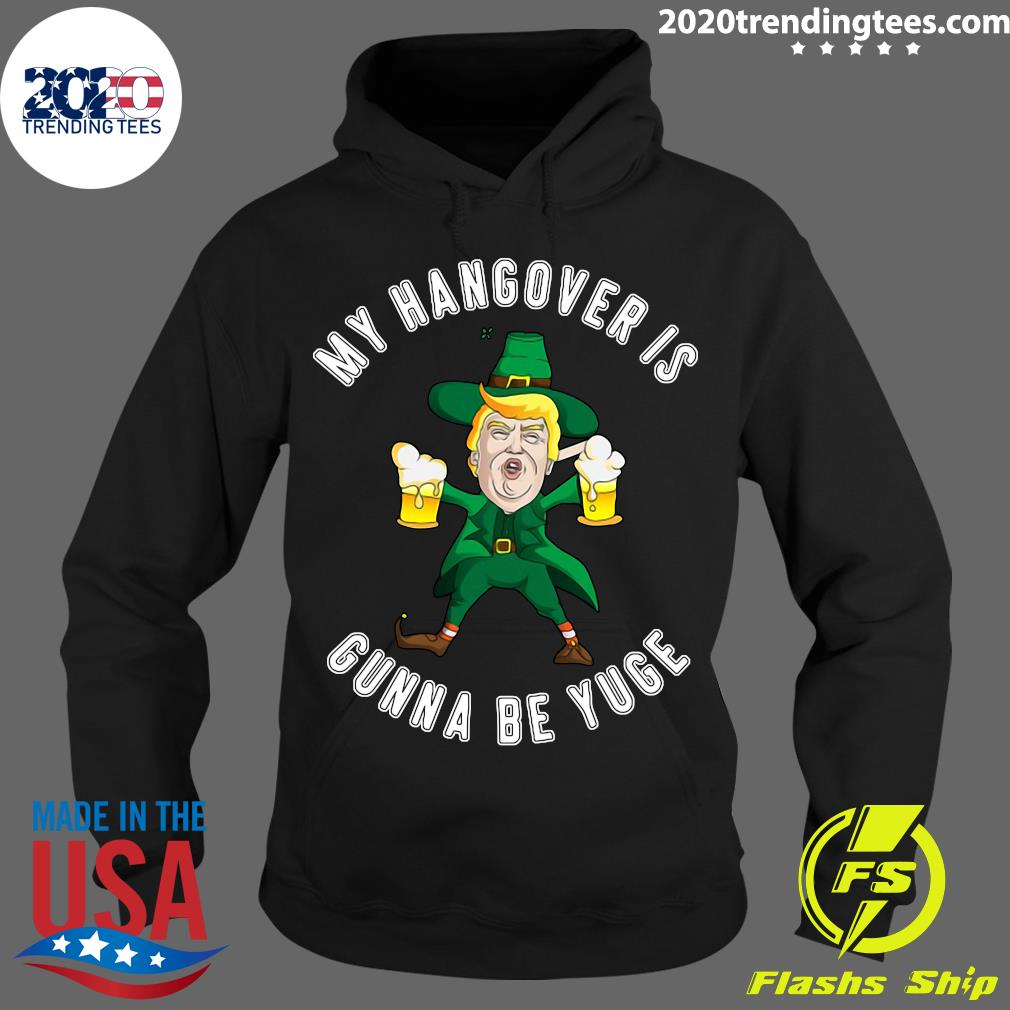 Drunk Trump St Patricks Day My Hangover Is Gonna Be Yuge Shirt Hoodie