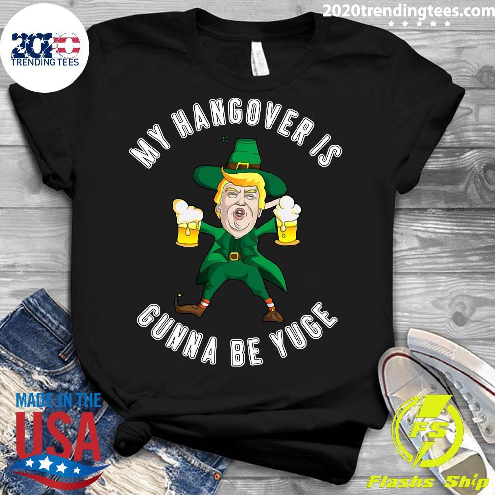 Drunk Trump St Patricks Day My Hangover Is Gonna Be Yuge Shirt Ladies tee