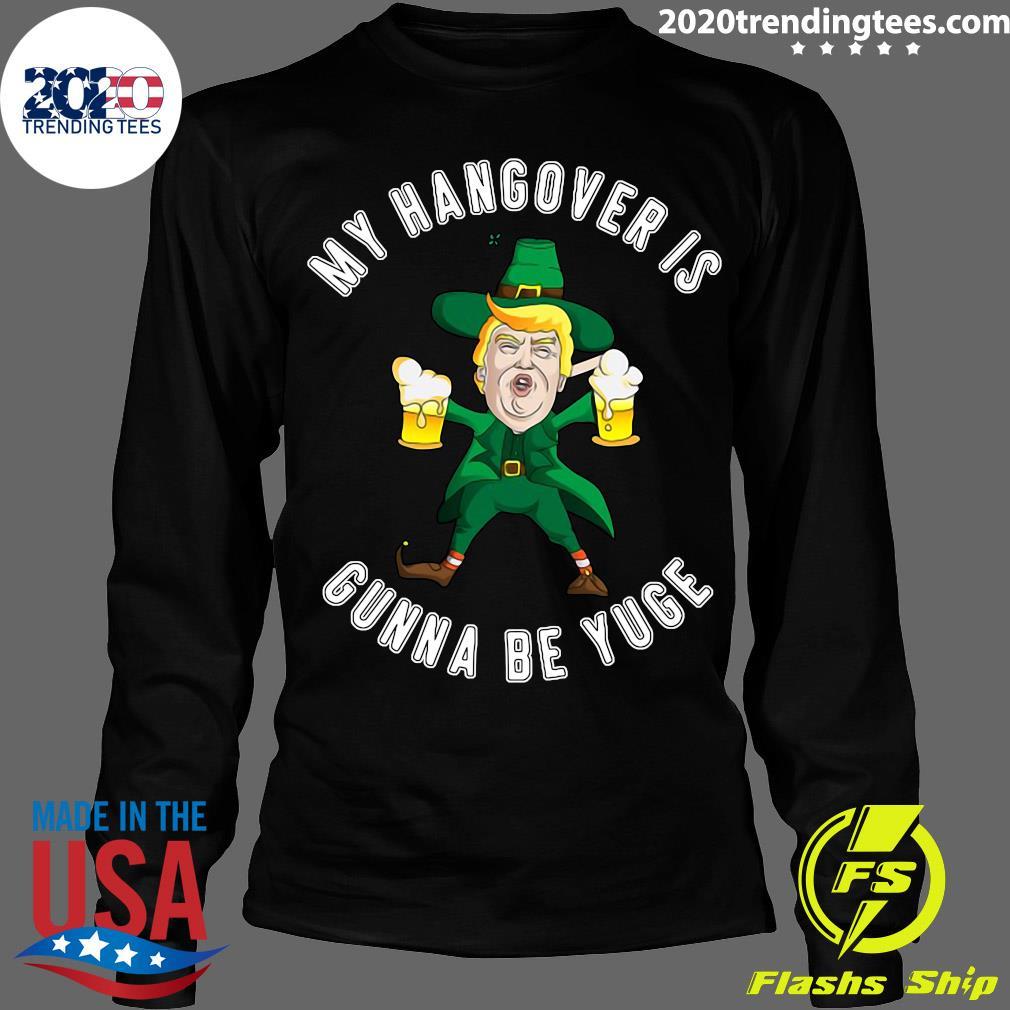 Drunk Trump St Patricks Day My Hangover Is Gonna Be Yuge Shirt Longsleeve