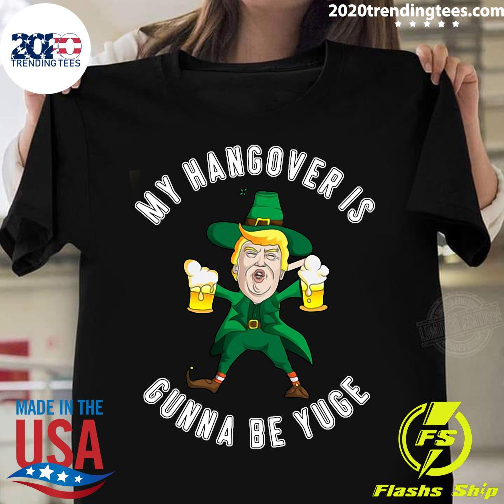 Drunk Trump St Patricks Day My Hangover Is Gonna Be Yuge Shirt