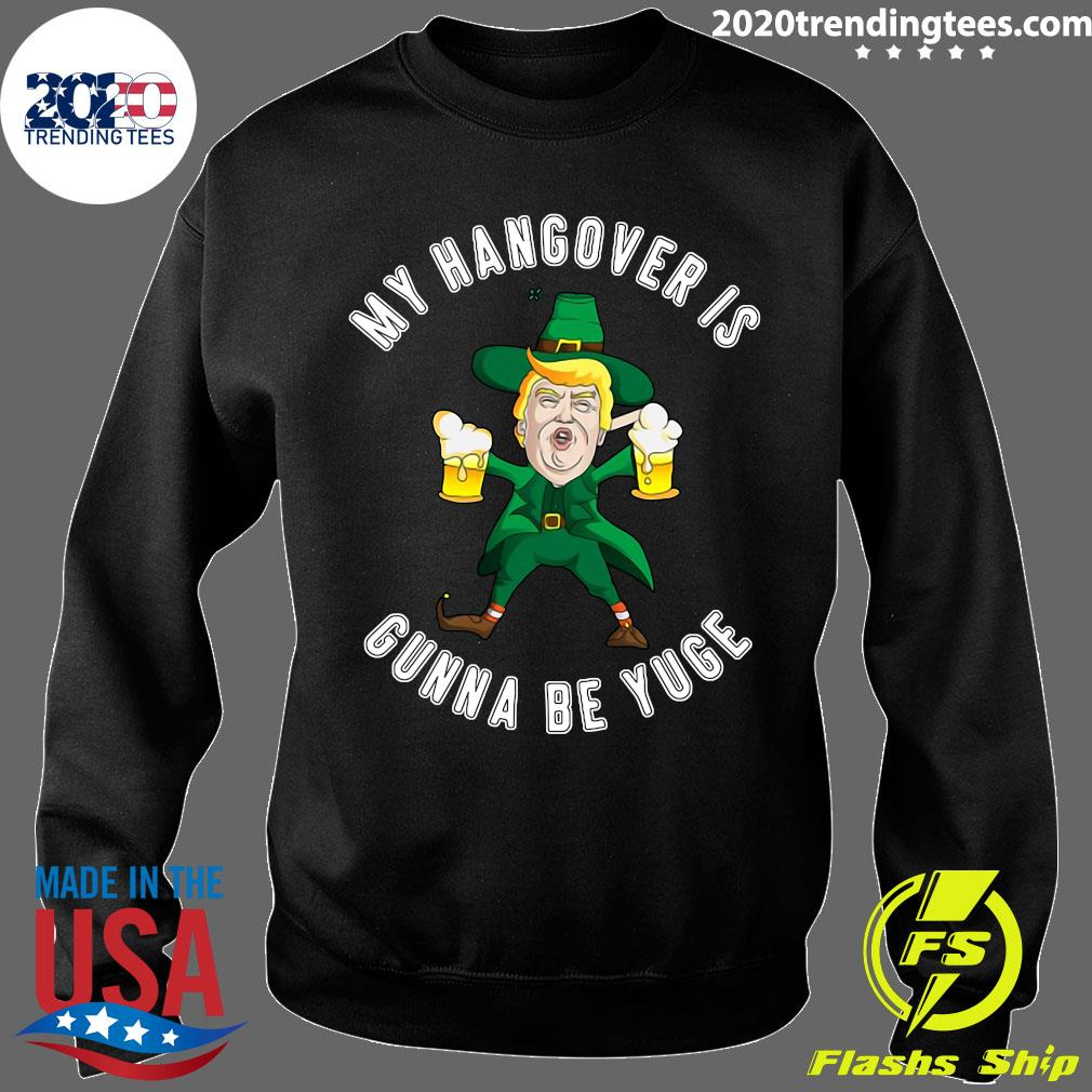 Drunk Trump St Patricks Day My Hangover Is Gonna Be Yuge Shirt Sweater