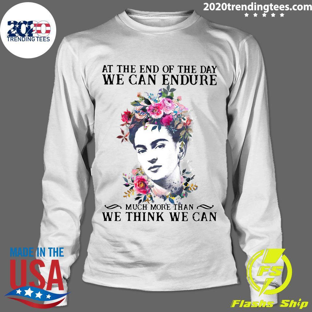 Frida Kahlo At the end of the day We Can Endure Much More Than We Think We Can Shirt Longsleeve