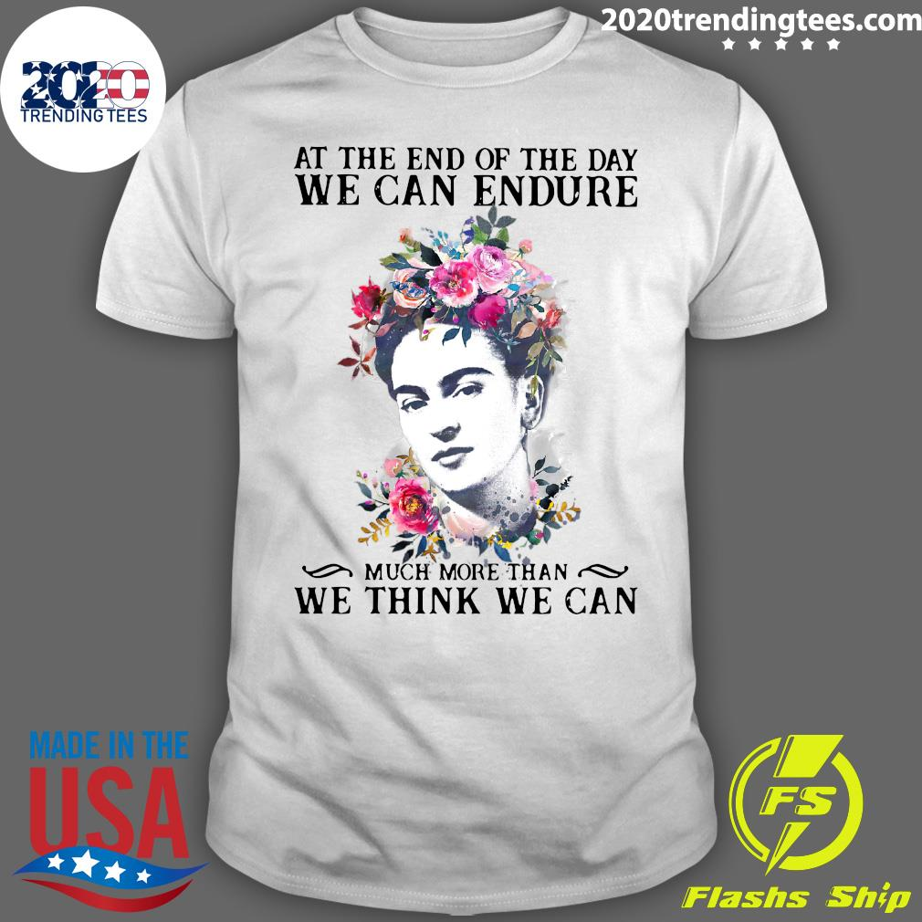 Frida Kahlo At the end of the day We Can Endure Much More Than We Think We Can Shirt