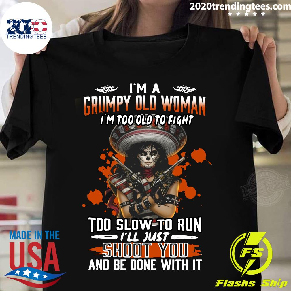 Girl Pistol I'm A Grumpy Old Woman I'm Too Old To Fight Too Slow To Run I'll Just Shoot You And Be Done With It Shirt
