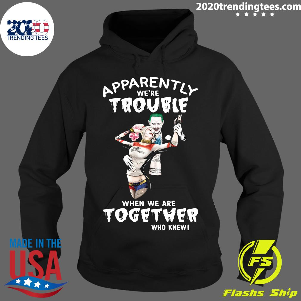 Harley Quinn And Joker Apparently We're Trouble When We Are Together Who Knew Shirt Hoodie
