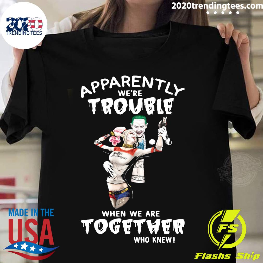 Harley Quinn And Joker Apparently We're Trouble When We Are Together Who Knew Shirt