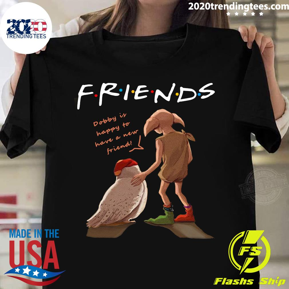 Harry Potter Friends Dobby Is Happy To Have A New Friends Shirt