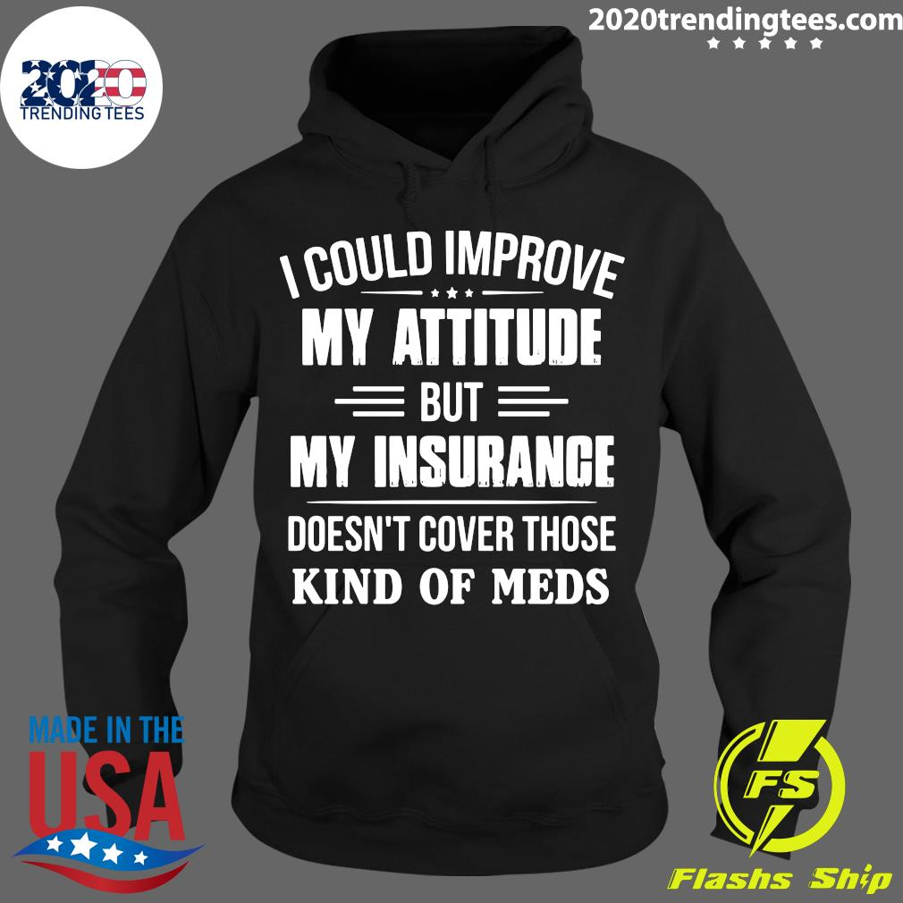 I Could Improve My Attitude But My Insurance Doesn't Cover Those Kind Of Meds Shirt Hoodie