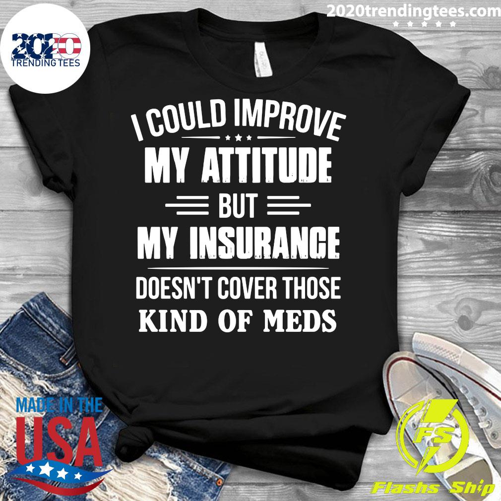 I Could Improve My Attitude But My Insurance Doesn't Cover Those Kind Of Meds Shirt Ladies tee