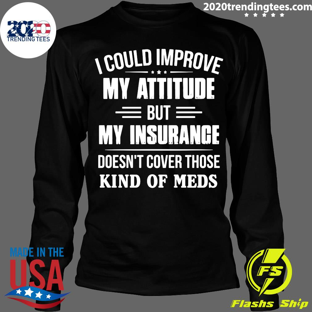 I Could Improve My Attitude But My Insurance Doesn't Cover Those Kind Of Meds Shirt Longsleeve