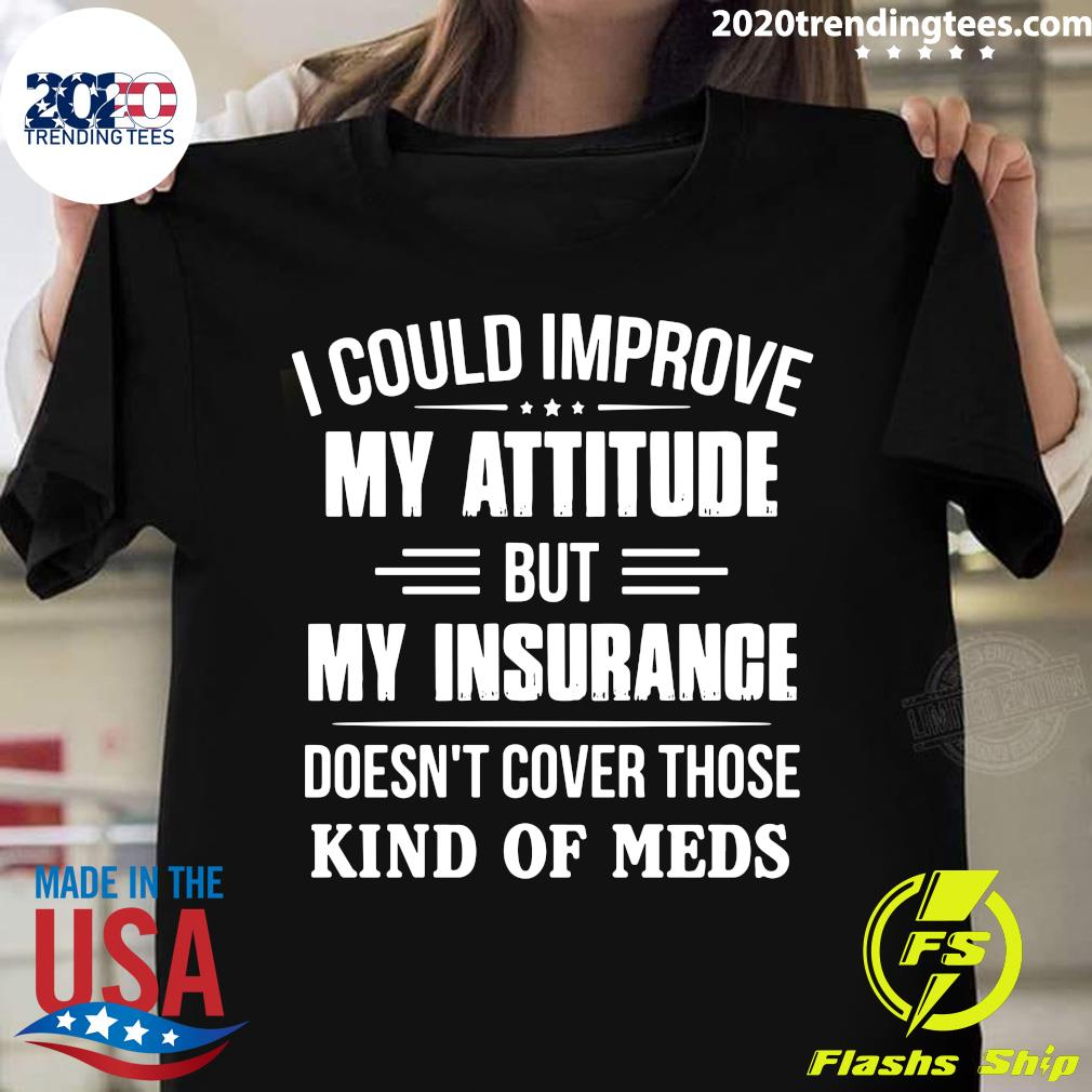 I Could Improve My Attitude But My Insurance Doesn't Cover Those Kind Of Meds Shirt
