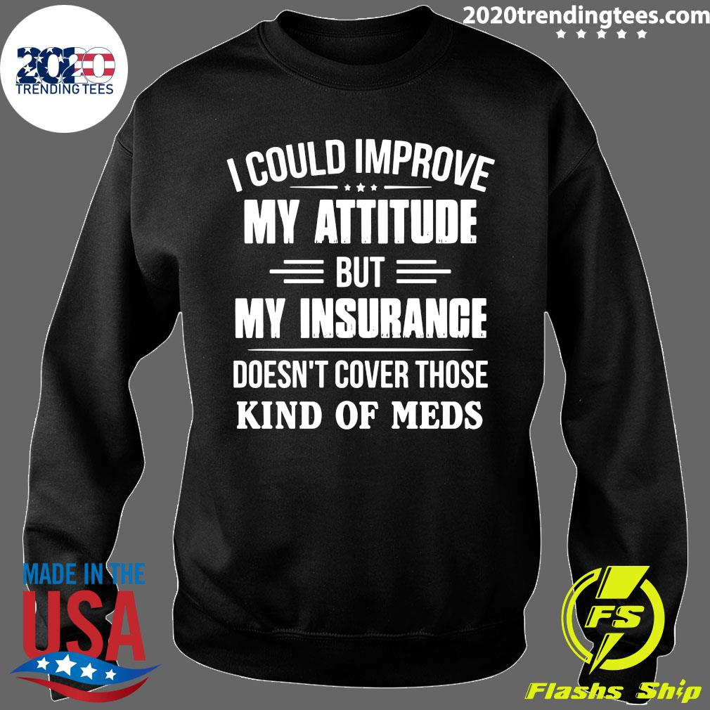 I Could Improve My Attitude But My Insurance Doesn't Cover Those Kind Of Meds Shirt Sweater