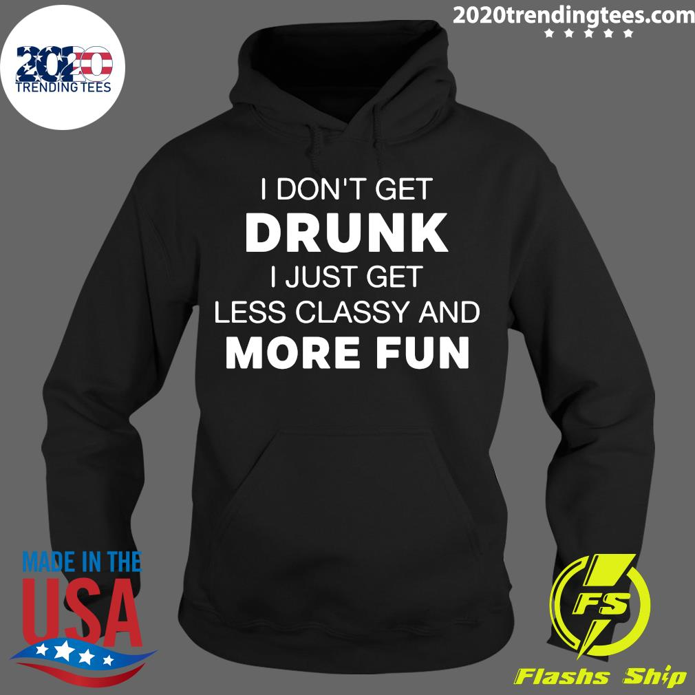 I Don't Get Drunk I Just Get Less Classy And More Fun Shirt Hoodie