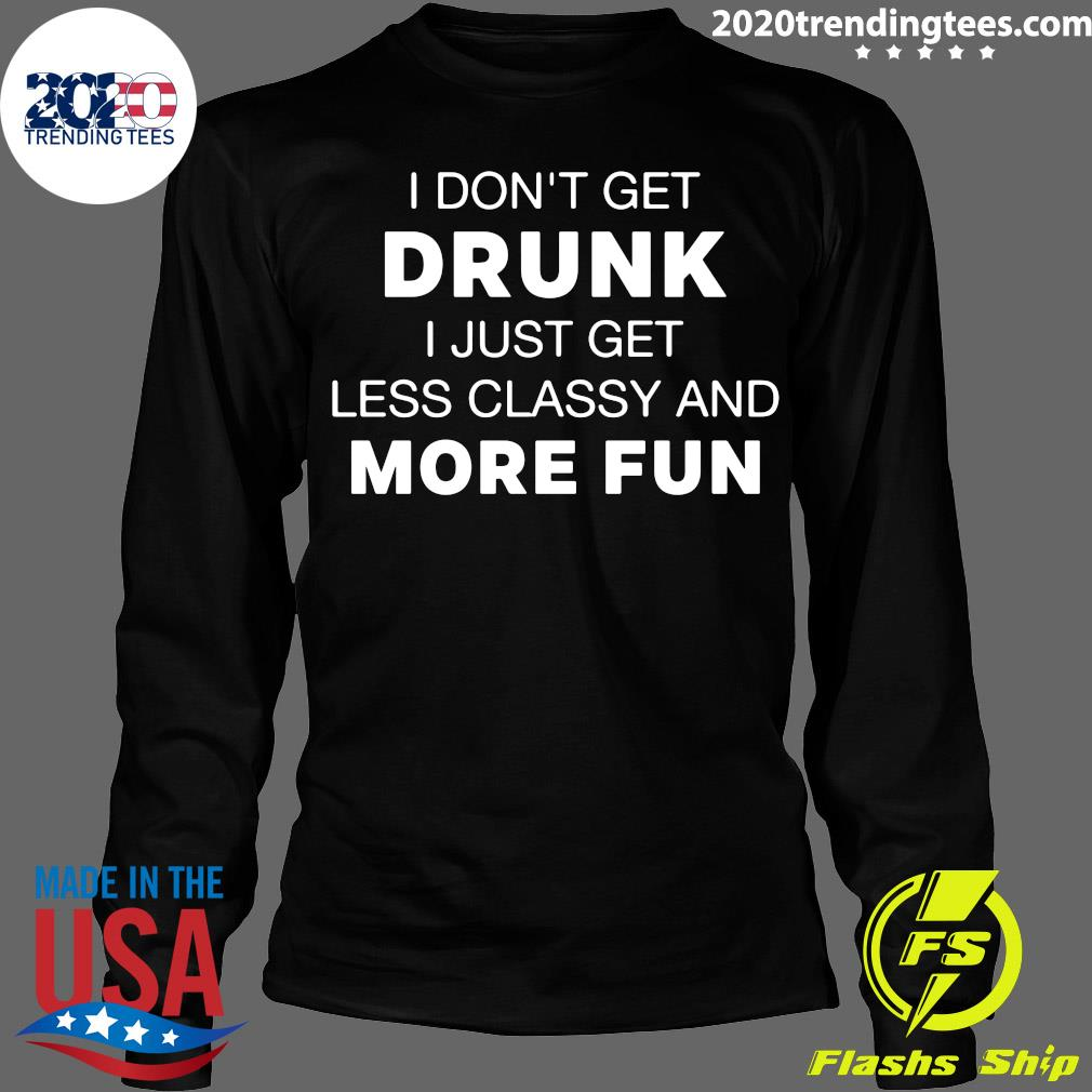 I Don't Get Drunk I Just Get Less Classy And More Fun Shirt Longsleeve