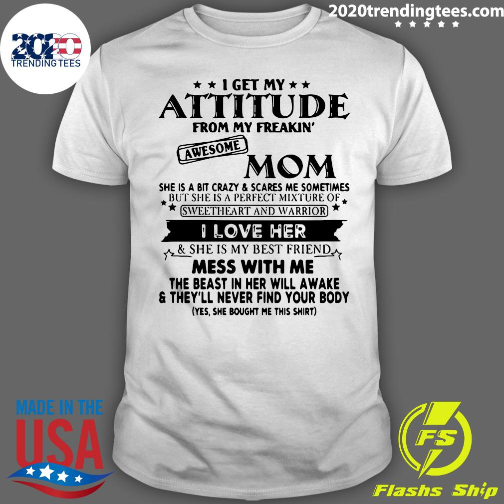 I Get My Attitude From My Freakin' Awesome Mom She Is A Bit Crazy ANd Scared Me Sometimes Shirt