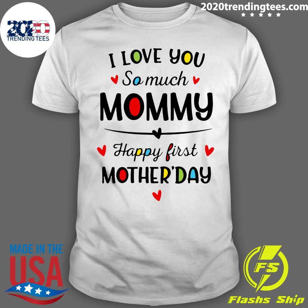 I Love You So Much Mommy Happy First Mothers Day Shirt