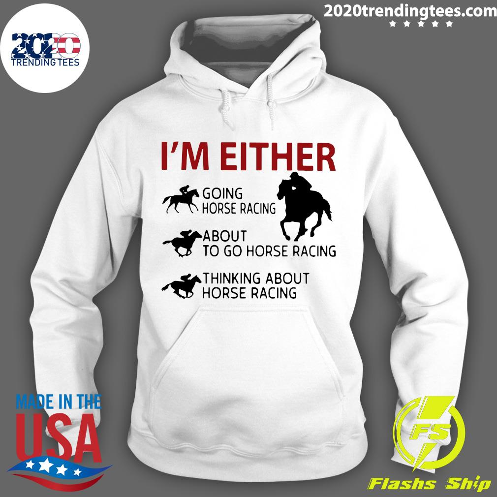 I'm Either Going Horse Racing About To Go Horse Racing Thinking About Horse Racing Shirt Hoodie