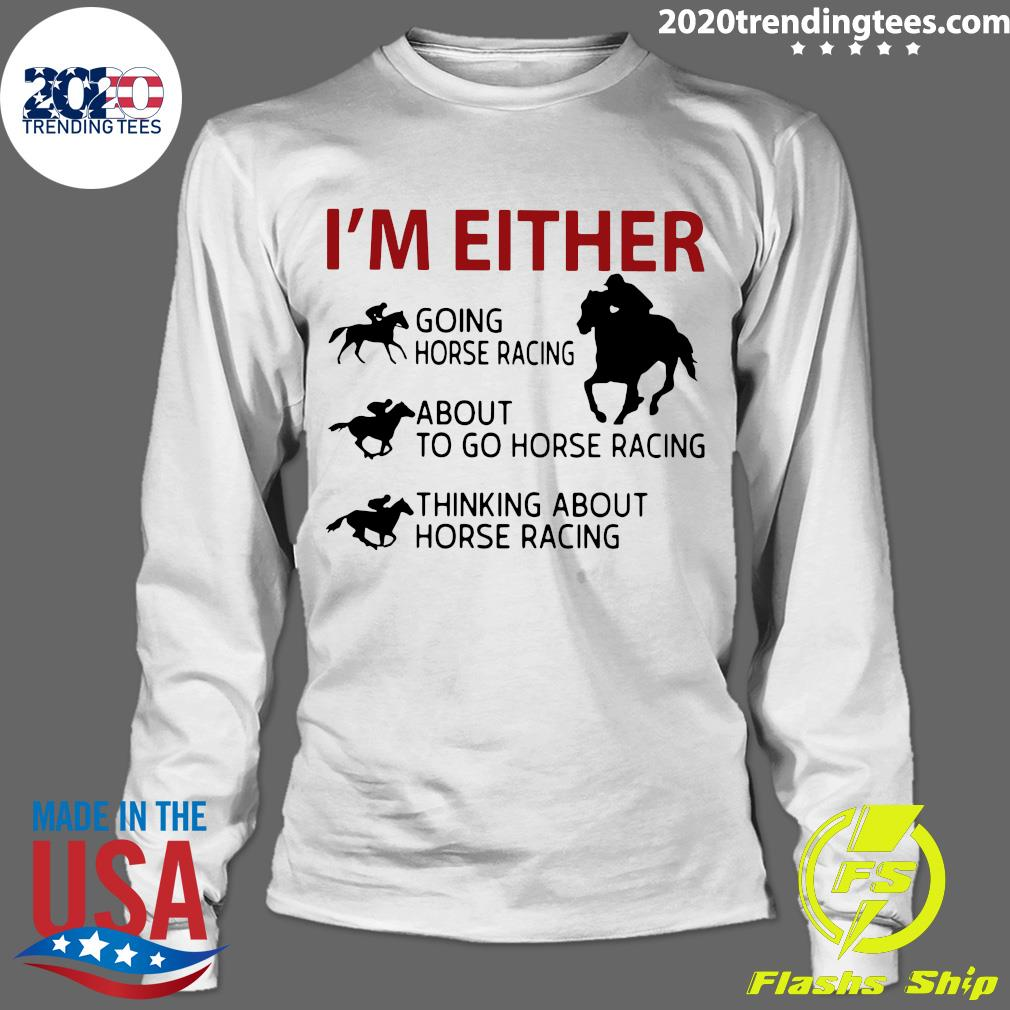 I'm Either Going Horse Racing About To Go Horse Racing Thinking About Horse Racing Shirt Longsleeve