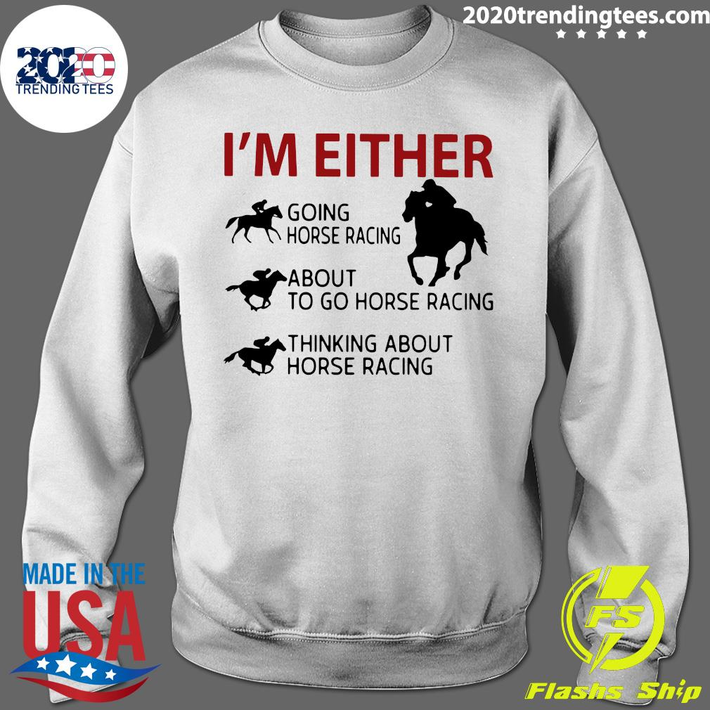 I'm Either Going Horse Racing About To Go Horse Racing Thinking About Horse Racing Shirt Sweater