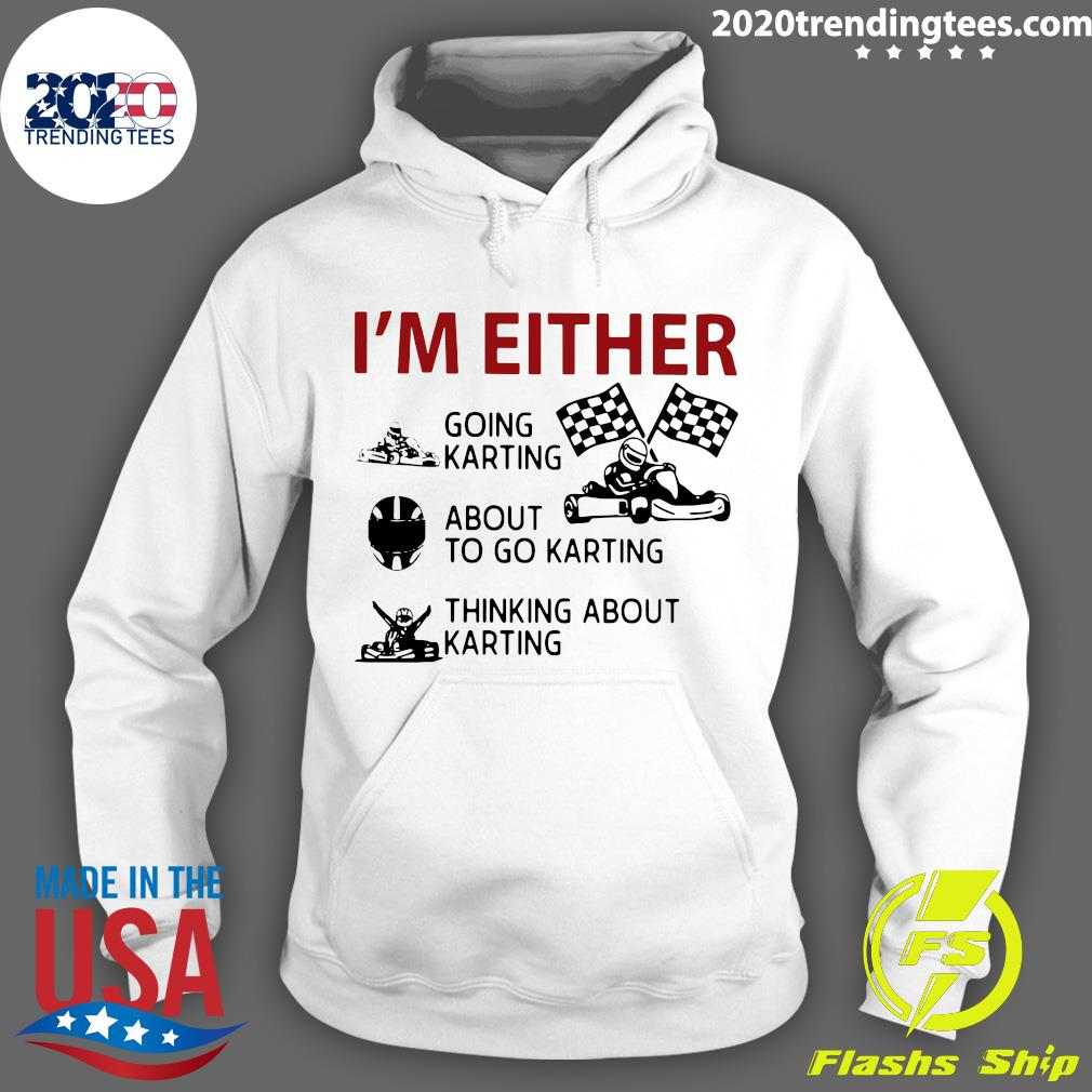 I'm Either Going Karting About To Go Karting Thinking About Karting Shirt Hoodie