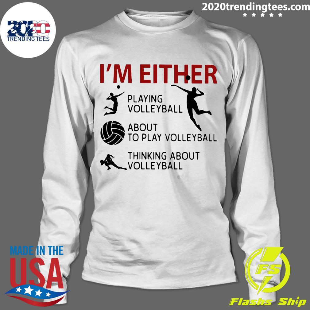 I'm Either Playing Volleyball About To Play Volleyball Thinking About Volleyball Shirt Longsleeve