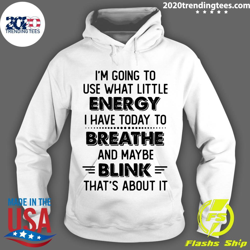 I'm Going To Use What Little Energy I Have Today To Breathe And Maybe Blink That's About It Shirt Hoodie