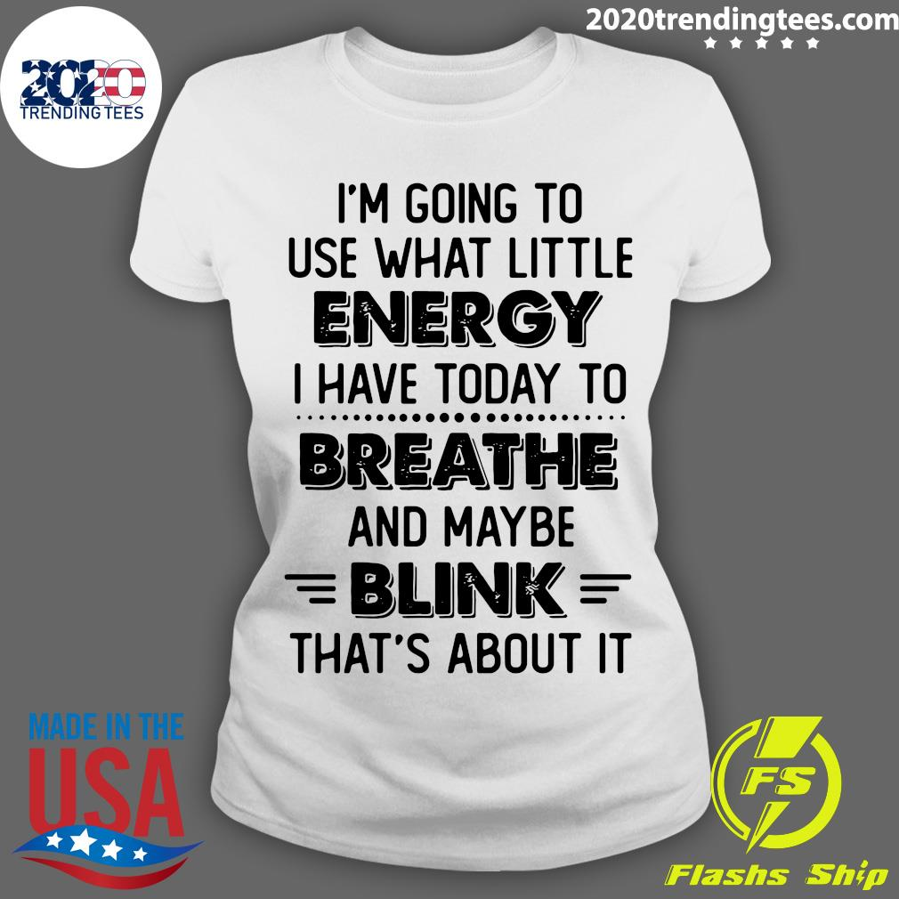 I'm Going To Use What Little Energy I Have Today To Breathe And Maybe Blink That's About It Shirt Ladies tee