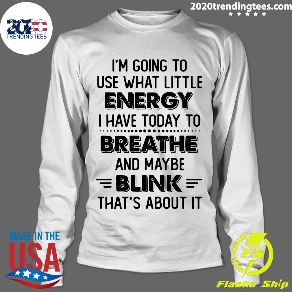 I'm Going To Use What Little Energy I Have Today To Breathe And Maybe Blink That's About It Shirt Longsleeve
