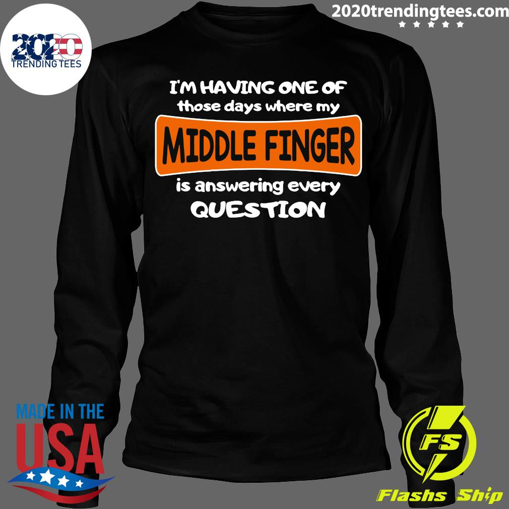 I'm Having One Of Those Days Where My Middle Finger Is Answering Every Question Shirt Longsleeve