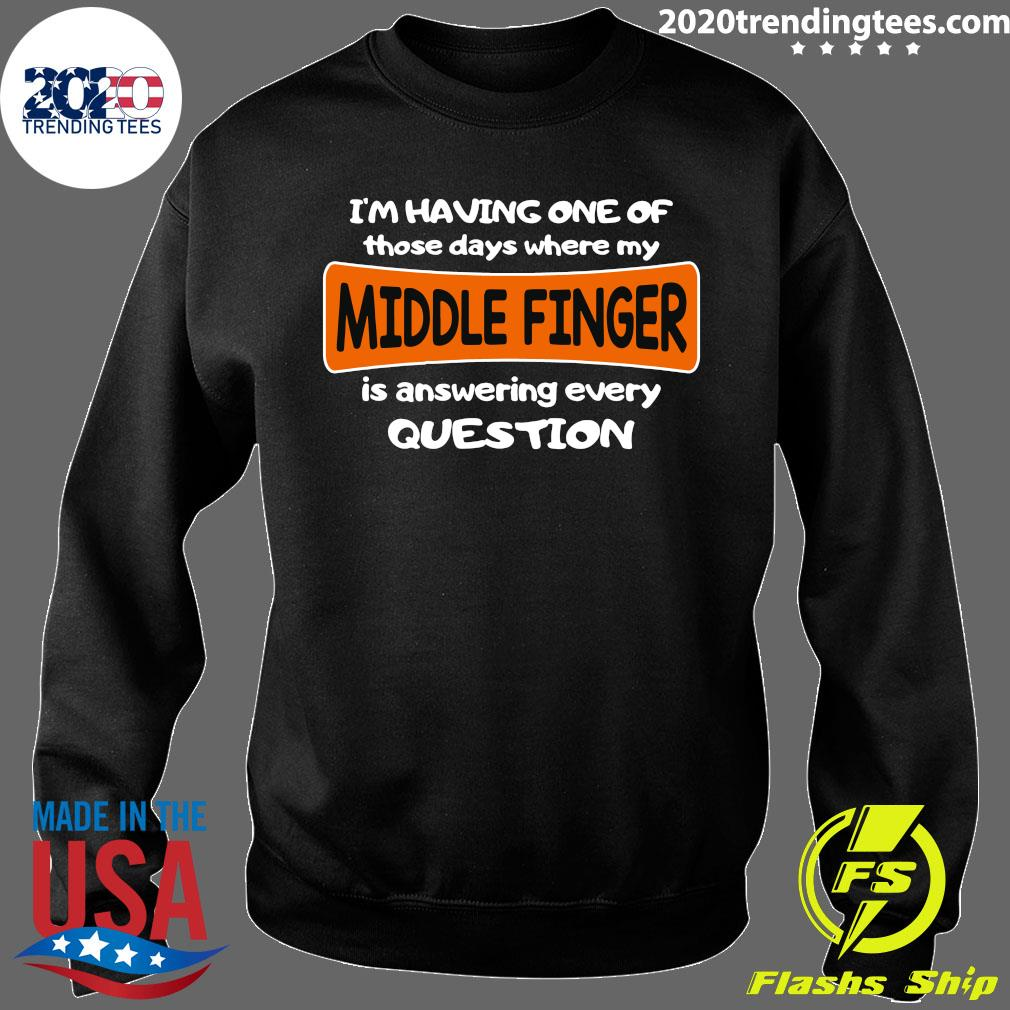 I'm Having One Of Those Days Where My Middle Finger Is Answering Every Question Shirt Sweater