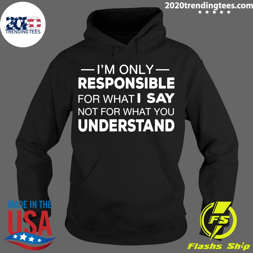 I'm Only Responsible For What I Say Not For What You Understand Shirt Hoodie