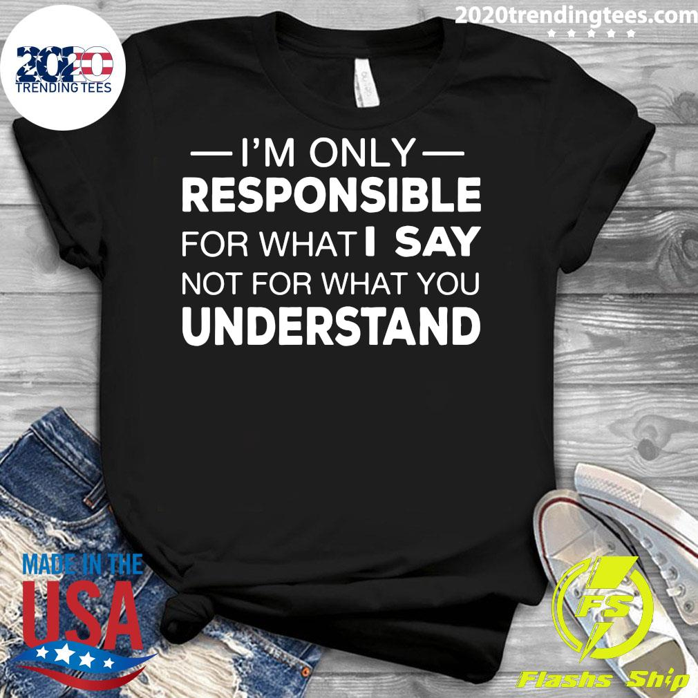 I'm Only Responsible For What I Say Not For What You Understand Shirt Ladies tee