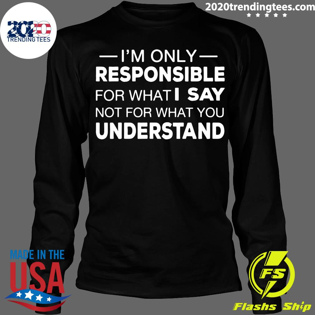 I'm Only Responsible For What I Say Not For What You Understand Shirt Longsleeve