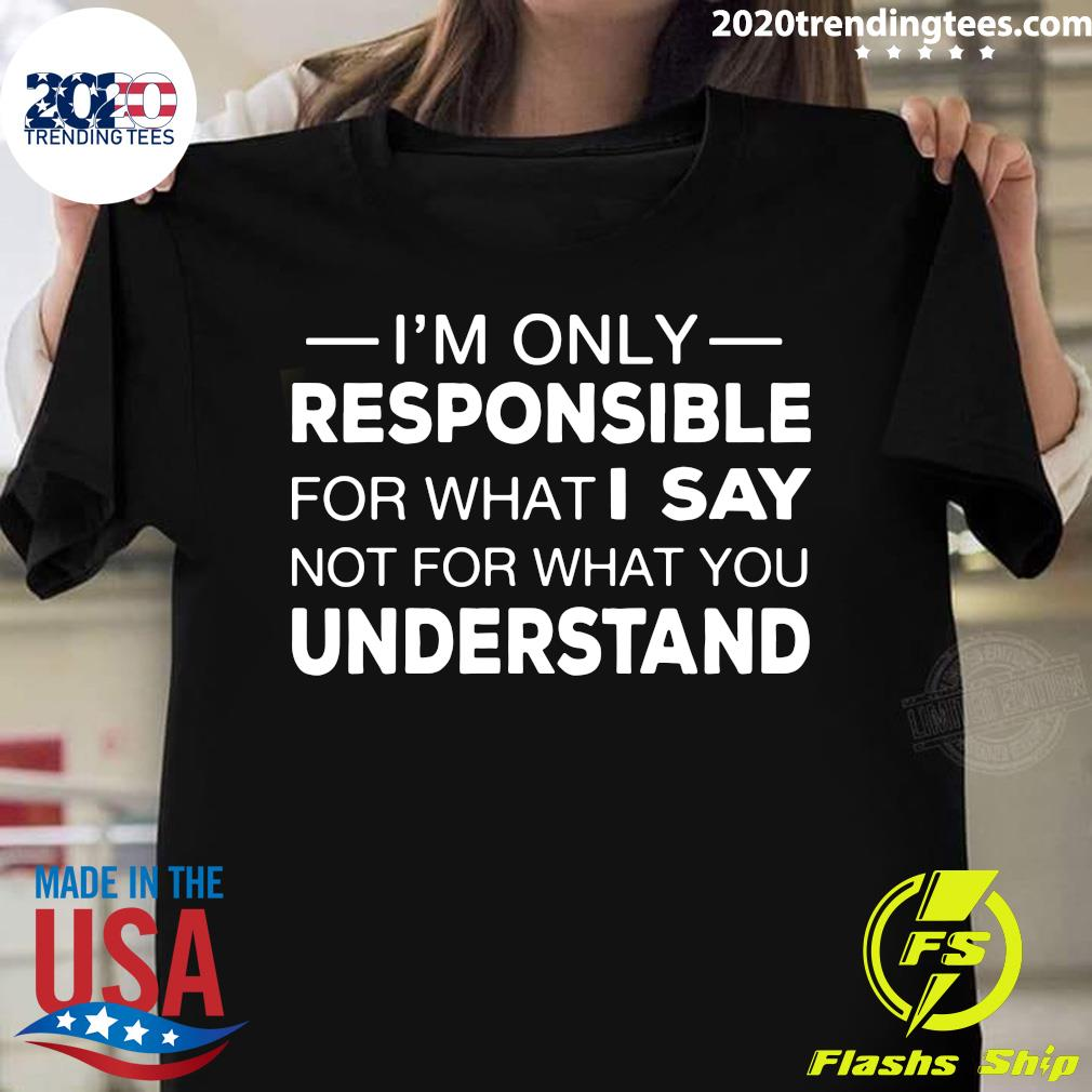 I'm Only Responsible For What I Say Not For What You Understand Shirt
