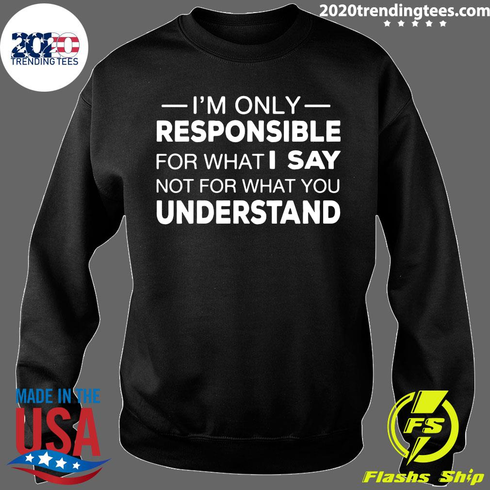 I'm Only Responsible For What I Say Not For What You Understand Shirt Sweater