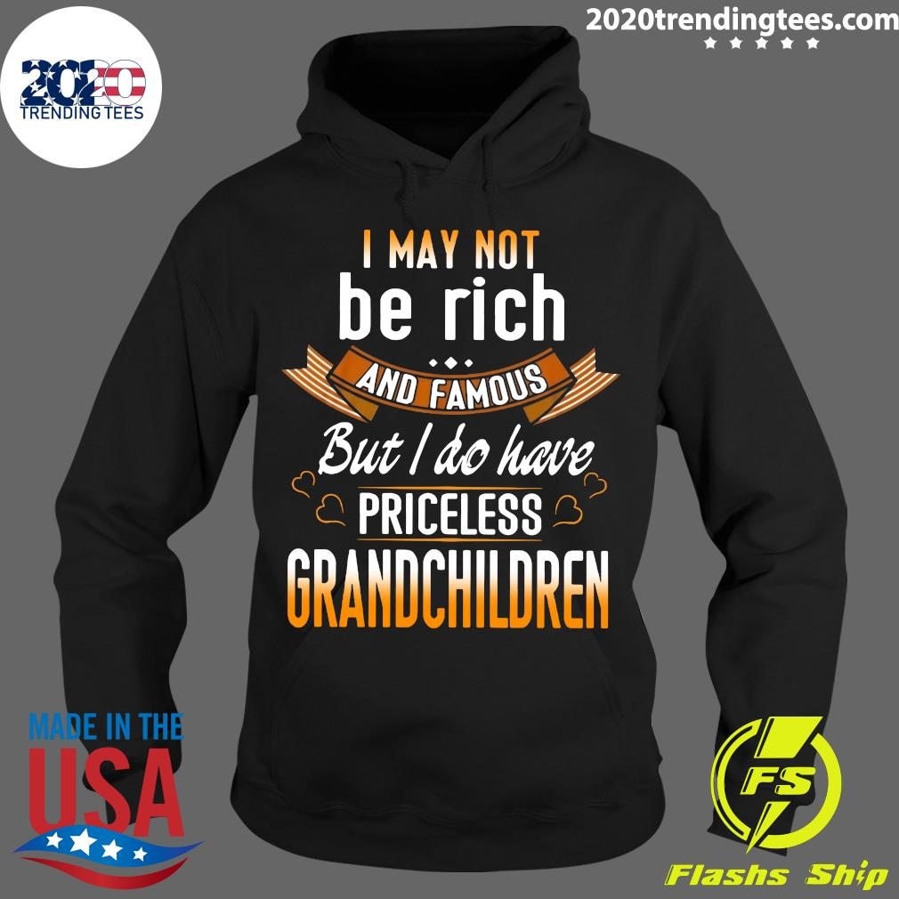 I May Not Be Rich And Famous But I Do Have Priceless Grandchildren Shirt Hoodie