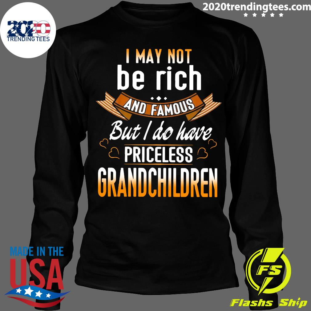 I May Not Be Rich And Famous But I Do Have Priceless Grandchildren Shirt Longsleeve
