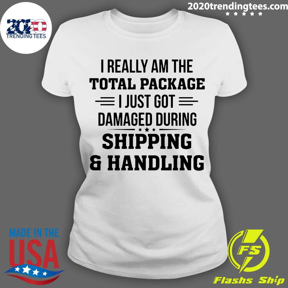 I Really Am The Total Package I Just Got Damaged During Shipping And Handling Shirt Ladies tee